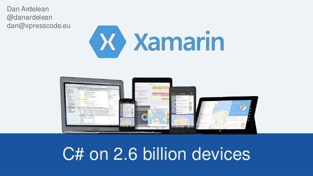 C# on 2.6 billion devices Dan Ardelean @danardelean dan@xpresscode.eu