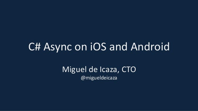 C# Async on iOS and Android Miguel de Icaza, CTO @migueldeicaza
