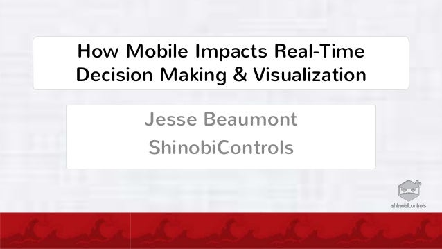 How Mobile Impacts Real-TimeDecision Making & VisualizationJesse BeaumontShinobiControls