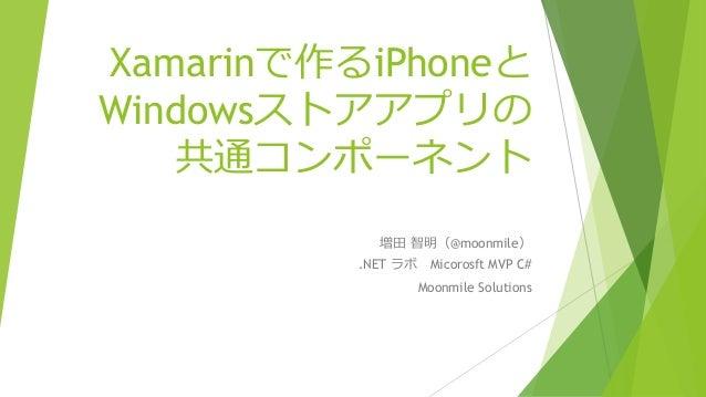 Xamarinで作るiPhoneと Windowsストアアプリの 共通コンポーネント 増田 智明(@moonmile) .NET ラボ Micorosft MVP C# Moonmile Solutions