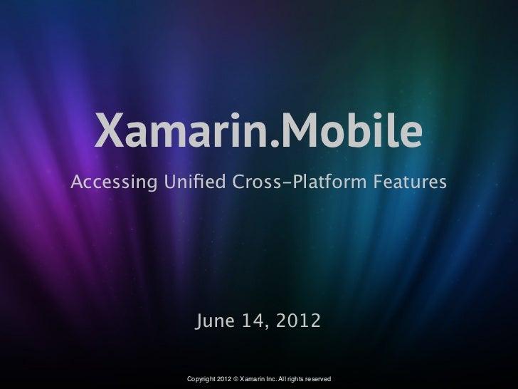 Xamarin.MobileAccessing Unified Cross-Platform Features               June 14, 2012            Copyright 2012 © Xamarin Inc...