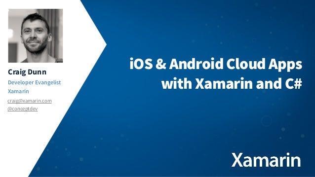 Craig Dunn Developer Evangelist Xamarin craig@xamarin.com @conceptdev  iOS & Android Cloud Apps with Xamarin and C#