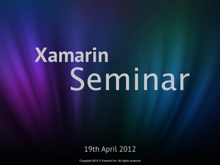 Xamarin   Seminar       19th April 2012    Copyright 2012 © Xamarin Inc. All rights reserved