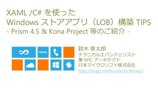 XAML /C# を使ったWindows ストアアプリ(LOB)構築 TIPS- Prism 4.5 & Kona Project 等のご紹介 -                   鈴木 章太郎                   テクニカル...