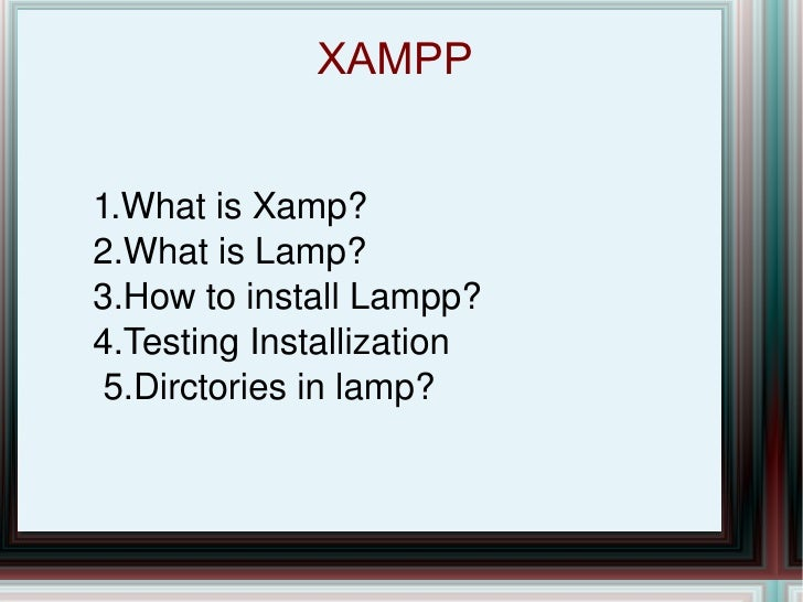 XAMPP  1.What is Xamp? 2.What is Lamp? 3.How to install Lampp? 4.Testing Installization 5.Dirctories in lamp?