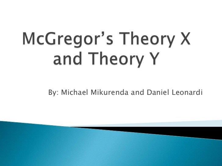 mc gregors theory x and y Mc gregor's theory x and theory y of motivation – explained article shared by different styles of management have a different bearing on the motivation of workers in the organisation.