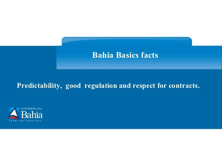 Predictability,  good  regulation and respect for contracts. Bahia Basics facts