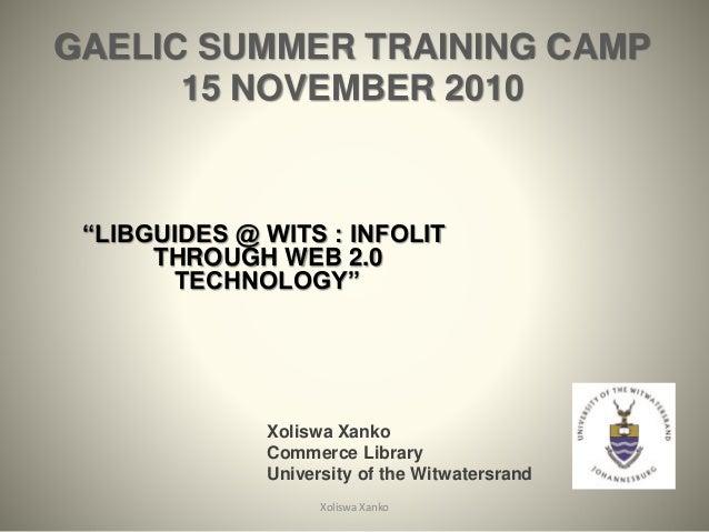 "GAELIC SUMMER TRAINING CAMP 15 NOVEMBER 2010 ""LIBGUIDES @ WITS : INFOLIT THROUGH WEB 2.0 TECHNOLOGY"" Xoliswa Xanko 1 Xolis..."