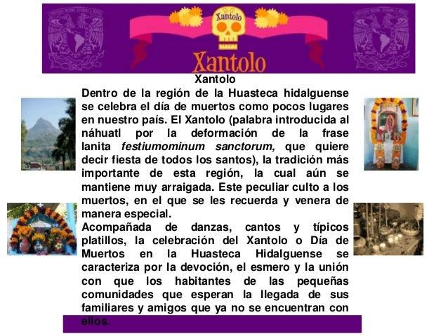 XantoloDentro de la región de la Huasteca hidalguensese celebra el día de muertos como pocos lugaresen nuestro país. El Xa...