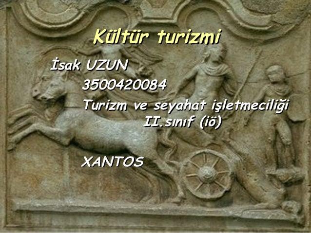 Kültür turizmiİsak UZUN    3500420084    Turizm ve seyahat işletmeciliği             II.sınıf (iö)    XANTOS