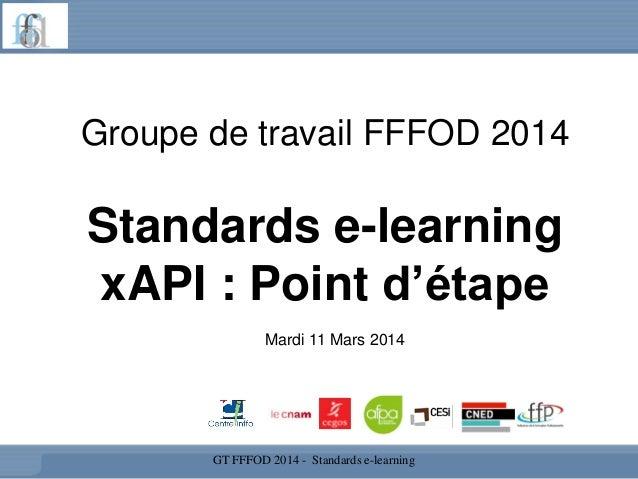 Groupe de travail FFFOD 2014 Standards e-learning xAPI : Point d'étape GT FFFOD 2014 - Standards e-learning Mardi 11 Mars ...