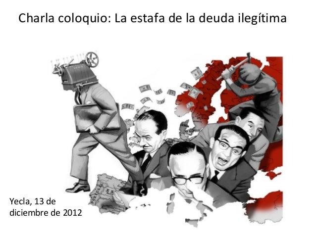 Charla coloquio: La estafa de la deuda ilegítimaYecla, 13 dediciembre de 2012                    Yd
