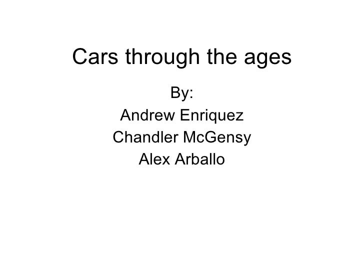 Cars through the ages By: Andrew Enriquez Chandler McGensy Alex Arballo