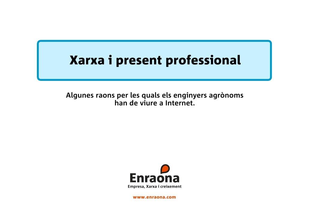 Xarxa i present professional  Algunes raons per les quals els enginyers agrònoms              han de viure a Internet.    ...