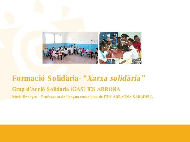 """Formació Solidària- """" Xarxa solidària"""" Grup d'Acció Solidària (GAS) IES ARRONA  María Beneyto – Professora de llengua cast..."""