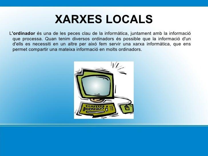 XARXES LOCALS <ul>L 'ordinador  és una de les peces clau de la informàtica, juntament amb la informació que processa. Quan...