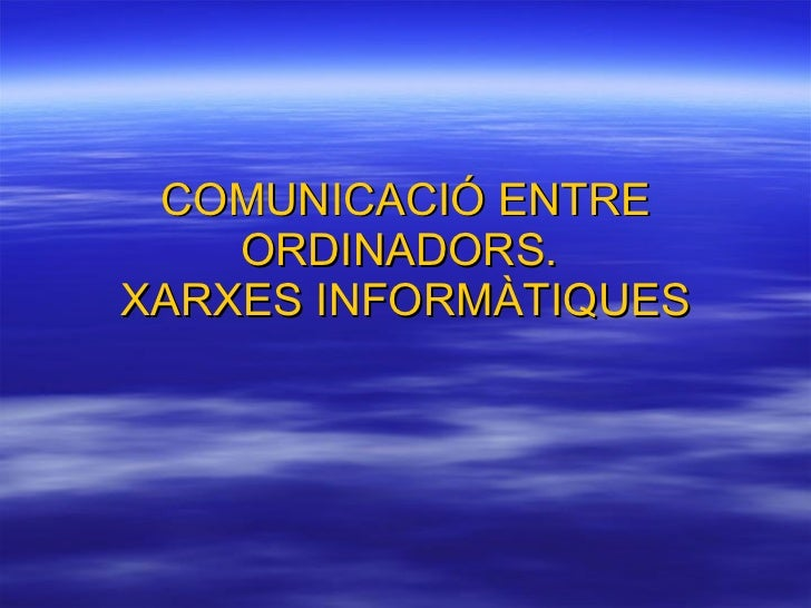 COMUNICACIÓ ENTRE ORDINADORS.  XARXES INFORMÀTIQUES