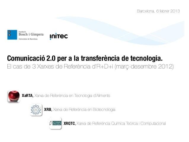 Barcelona, 6 febrer 2013Comunicació 2.0 per a la transferència de tecnologia. El cas de 3 Xarxes de Referència d'R+D+i (ma...