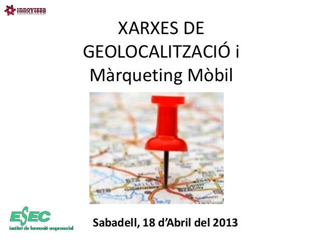 XARXES DEGEOLOCALITZACIÓ i Màrqueting Mòbil Sabadell, 18 d'Abril del 2013