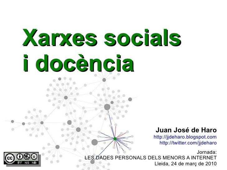 Xarxes socials i docència Jornada: LES DADES PERSONALS DELS MENORS A INTERNET Lleida, 24 de març de 2010 Juan José de Haro...