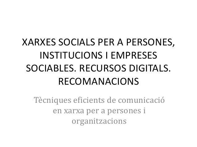 XARXES SOCIALS PER A PERSONES, INSTITUCIONS I EMPRESES SOCIABLES. RECURSOS DIGITALS. RECOMANACIONS Tècniques eficients de ...