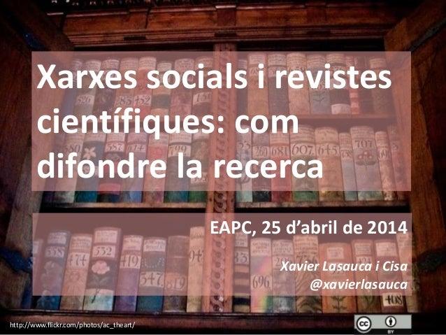 Xarxes socials i revistes científiques: com difondre la recerca EAPC, 25 d'abril de 2014 Xavier Lasauca i Cisa @xavierlasa...