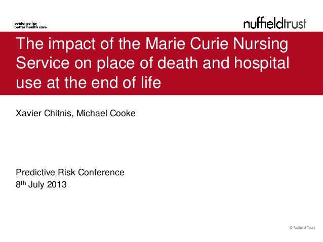 © Nuffield Trust The impact of the Marie Curie Nursing Service on place of death and hospital use at the end of life Xavie...
