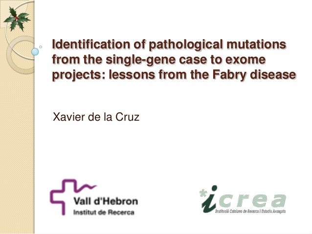Identification of pathological mutations from the single-gene case to exome projects: lessons from the Fabry disease (Xavier de la Cruz)  Identification of pathological mutations from the single-gene case to exome projects: lessons from the Fabry disease