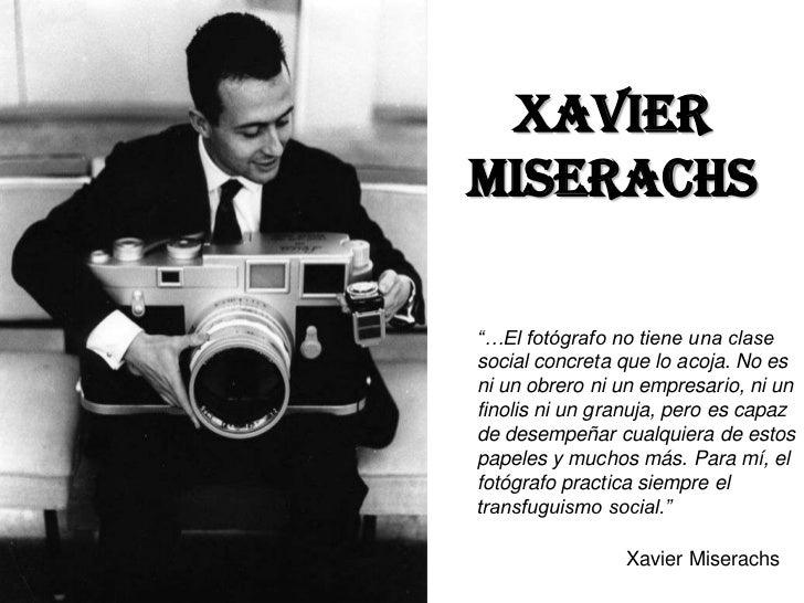 """XAVIERMISERACHS""""…El fotógrafo no tiene una clasesocial concreta que lo acoja. No esni un obrero ni un empresario, ni unfin..."""