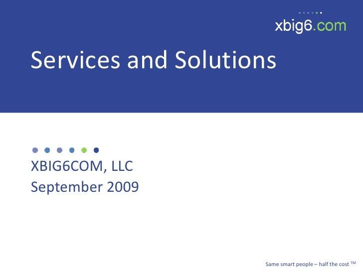 Services and Solutions<br />XBIG6COM, LLC<br />September 2009<br />Same smart people – half the cost TM<br />