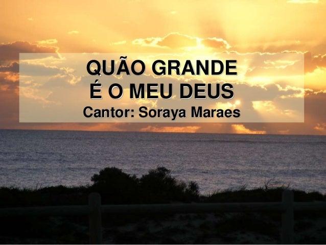 QUÃO GRANDE É O MEU DEUS Cantor: Soraya Maraes