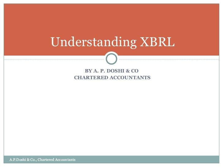 <ul><li>BY A. P. DOSHI & CO  </li></ul><ul><li>CHARTERED ACCOUNTANTS </li></ul>Understanding XBRL A.P.Doshi & Co., Charter...
