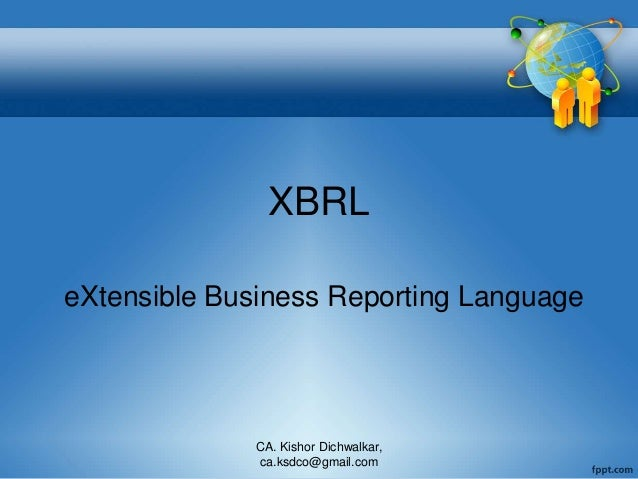 XBRL eXtensible Business Reporting Language CA. Kishor Dichwalkar, ca.ksdco@gmail.com