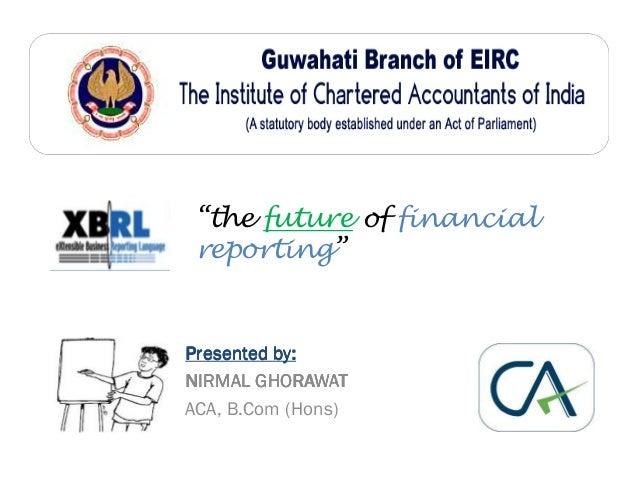 """the future of financial reporting""  Presented by: NIRMAL GHORAWAT ACA, B.Com (Hons)"