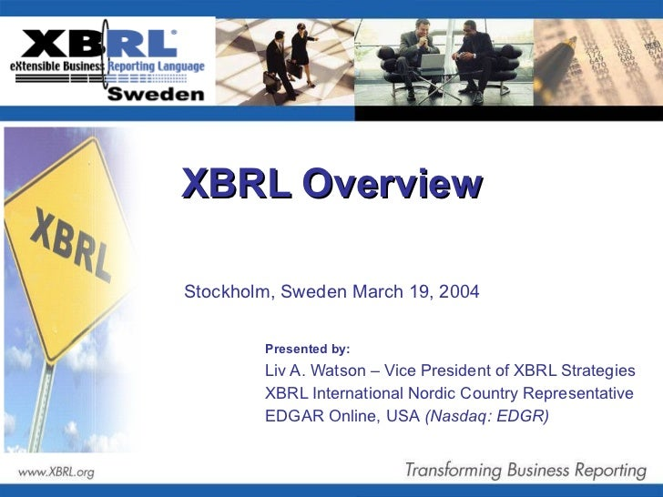 XBRL Overview  Presented by:   Liv A. Watson – Vice President of XBRL Strategies XBRL International Nordic Country Represe...