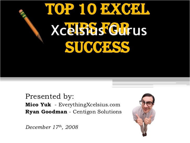 Top 10 Excel           Tips for         Xcelsius Gurus           Success  Presented by: Mico Yuk - EverythingXcelsius.com ...