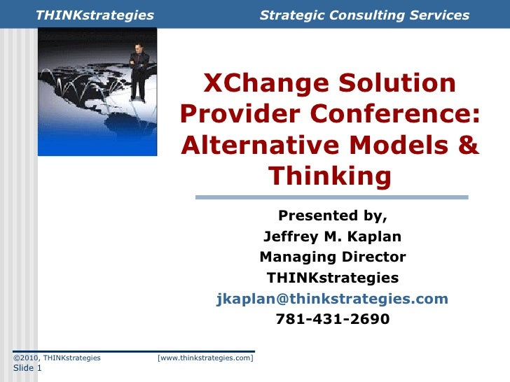 XChange Solution Provider Conference: Alternative Models & Thinking Presented by, Jeffrey M. Kaplan Managing Director THIN...
