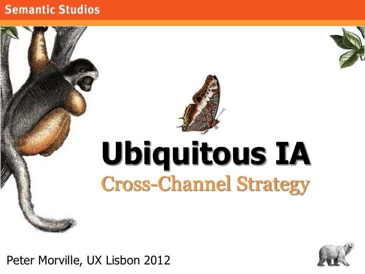 morville@semanticstudios.com                 Ubiquitous IA                 Cross-Channel StrategyPeter Morville, UX Lisbon...