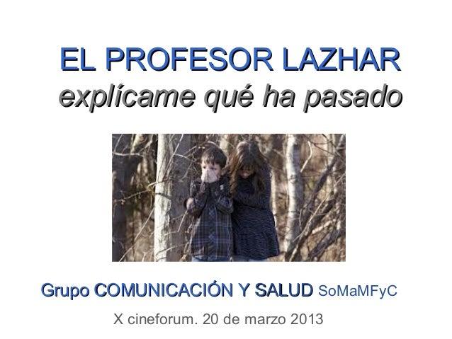 EL PROFESOR LAZHAR explícame qué ha pasadoGrupo COMUNICACIÓN Y SALUD SoMaMFyC       X cineforum. 20 de marzo 2013