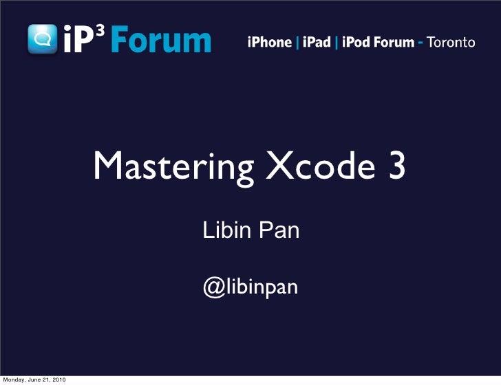 Mastering Xcode 3                              Libin Pan                               @libinpan   Monday, June 21, 2010