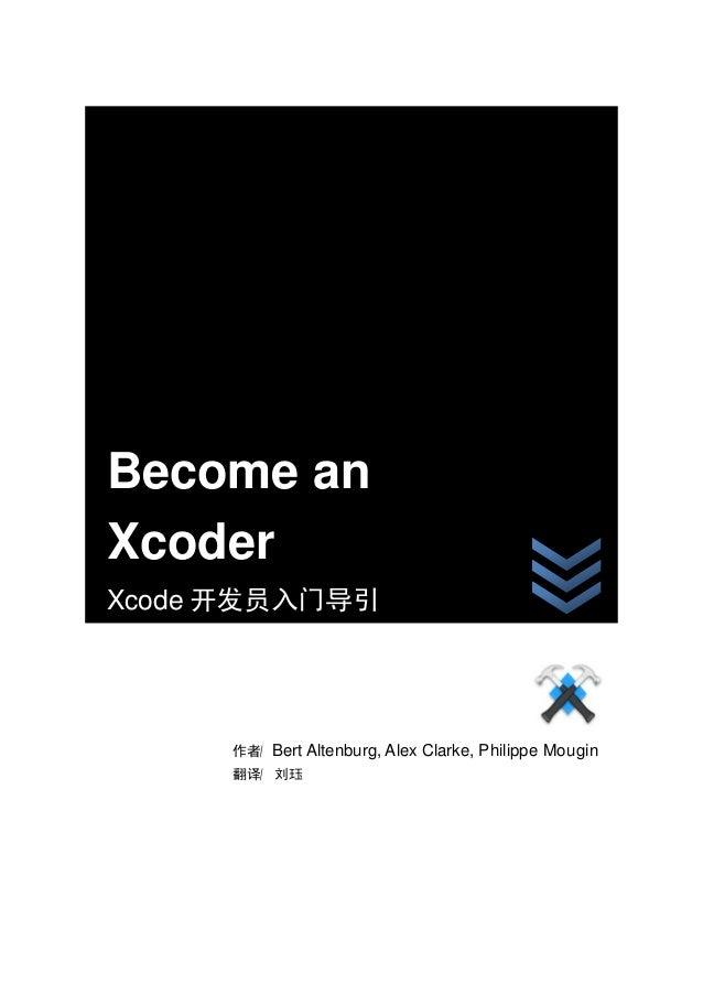 [Enter Document Title]Become anXcoderXcode 开发员入门导引      作者/ Bert Altenburg, Alex Clarke, Philippe Mougin      翻译/ 刘珏