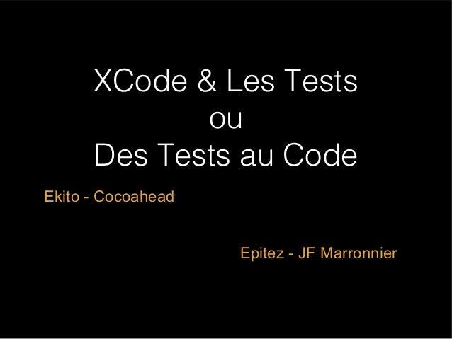 XCode & Les Tests ou Des Tests au Code Ekito - Cocoahead Epitez - JF Marronnier