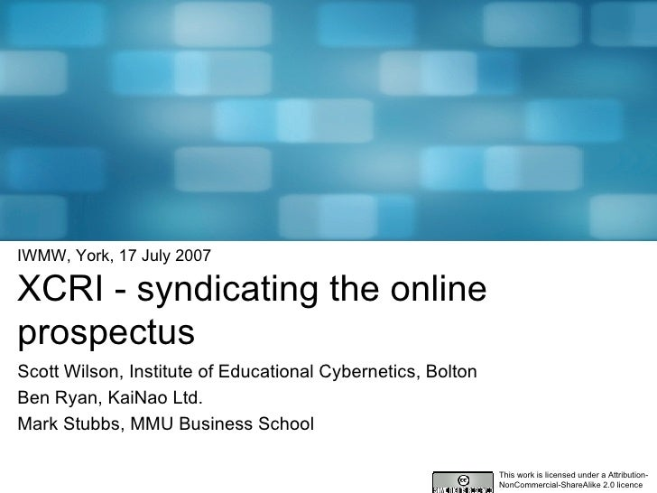 IWMW, York, 17 July 2007 XCRI - syndicating the online prospectus Scott Wilson, Institute of Educational Cybernetics, Bolt...