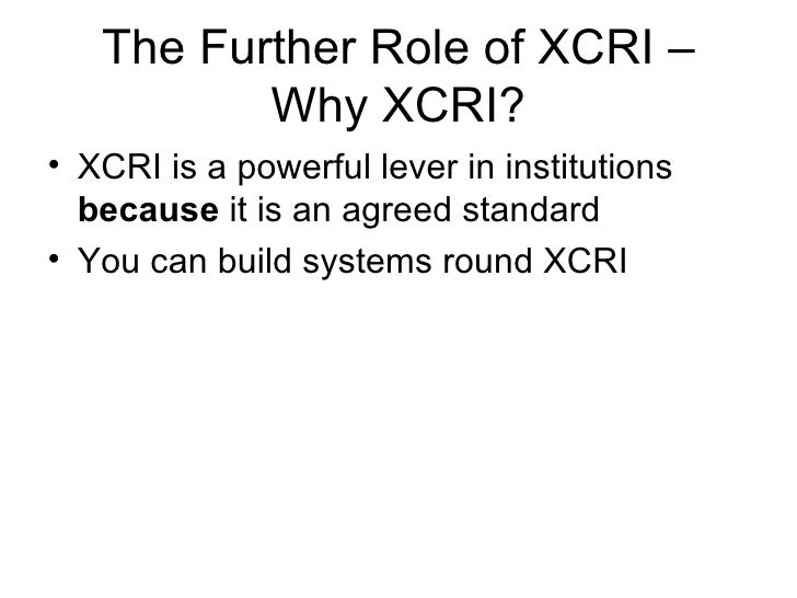 The Further Role of XCRI – Why XCRI? <ul><li>XCRI is a powerful lever in institutions  because  it is an agreed standard <...
