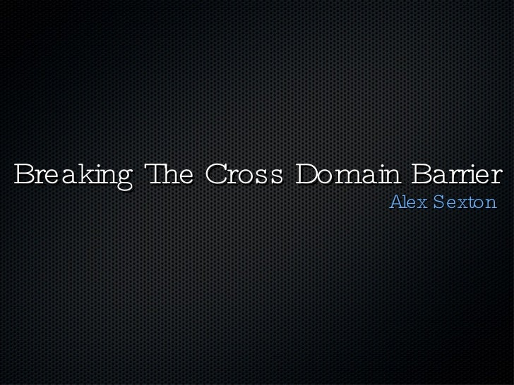 Breaking The Cross Domain Barrier <ul><li>Alex Sexton </li></ul>
