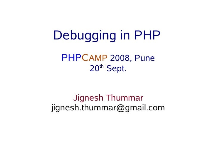 Debugging in PHP   PHPCAMP 2008, Pune         20th Sept.         Jignesh Thummar jignesh.thummar@gmail.com