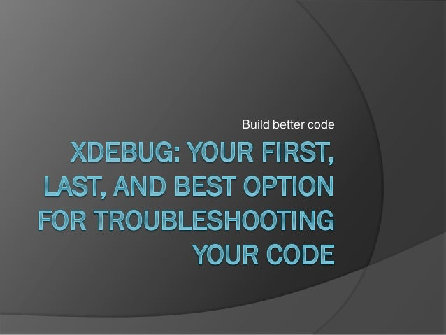 Xdebug - Your first, last, and best option for troubleshooting PHP code