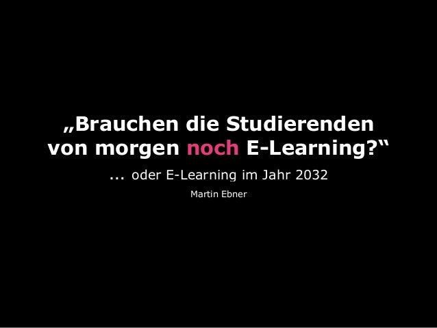 """""""Brauchen die Studierenden von morgen noch E-Learning?"""" … oder E-Learning im Jahr 2032 Martin Ebner"""