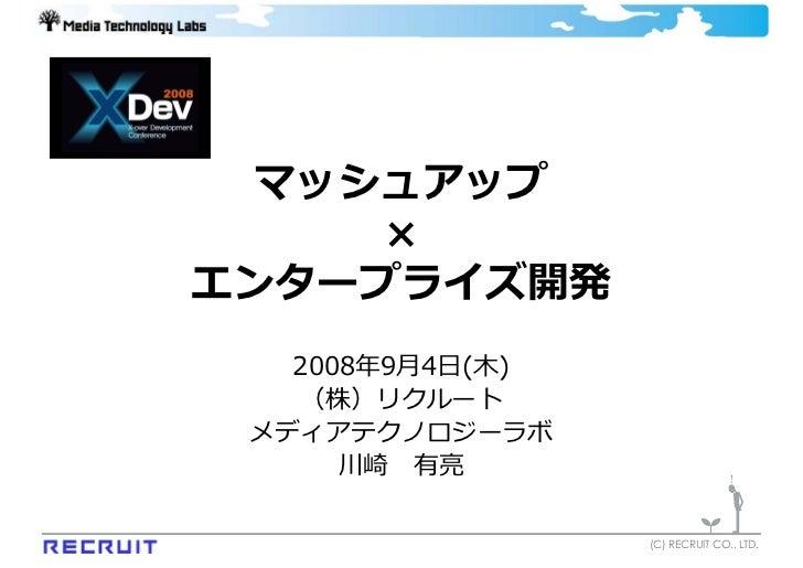 マッシュアップ      × エンタープライズ開発    2008年9⽉4⽇(⽊)    (株)リクルート  メディアテクノロジーラボ       川崎 有亮                    (C) RECRUIT CO., LTD.
