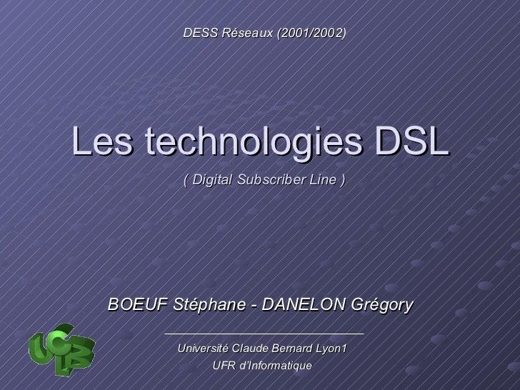 Les technologies DSL DESS Réseaux (2001/2002) Université Claude Bernard Lyon1 UFR d'Informatique BOEUF Stéphane - DANELON ...